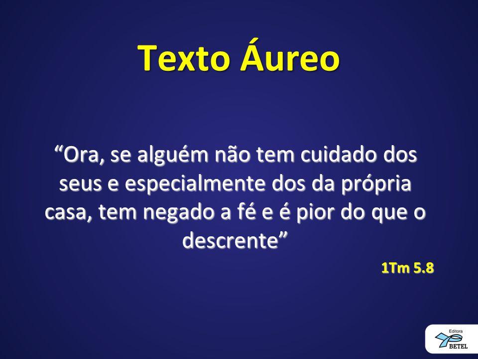 Texto Áureo Ora, se alguém não tem cuidado dos seus e especialmente dos da própria casa, tem negado a fé e é pior do que o descrente
