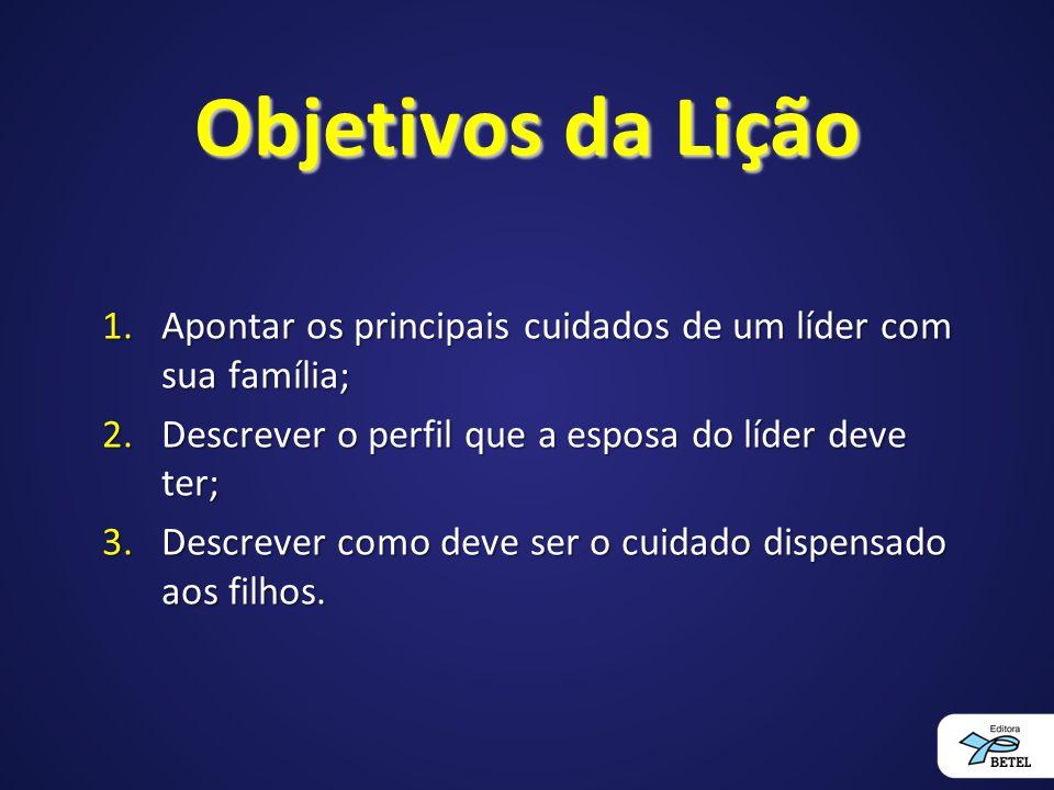 Objetivos da Lição Apontar os principais cuidados de um líder com sua família; Descrever o perfil que a esposa do líder deve ter;