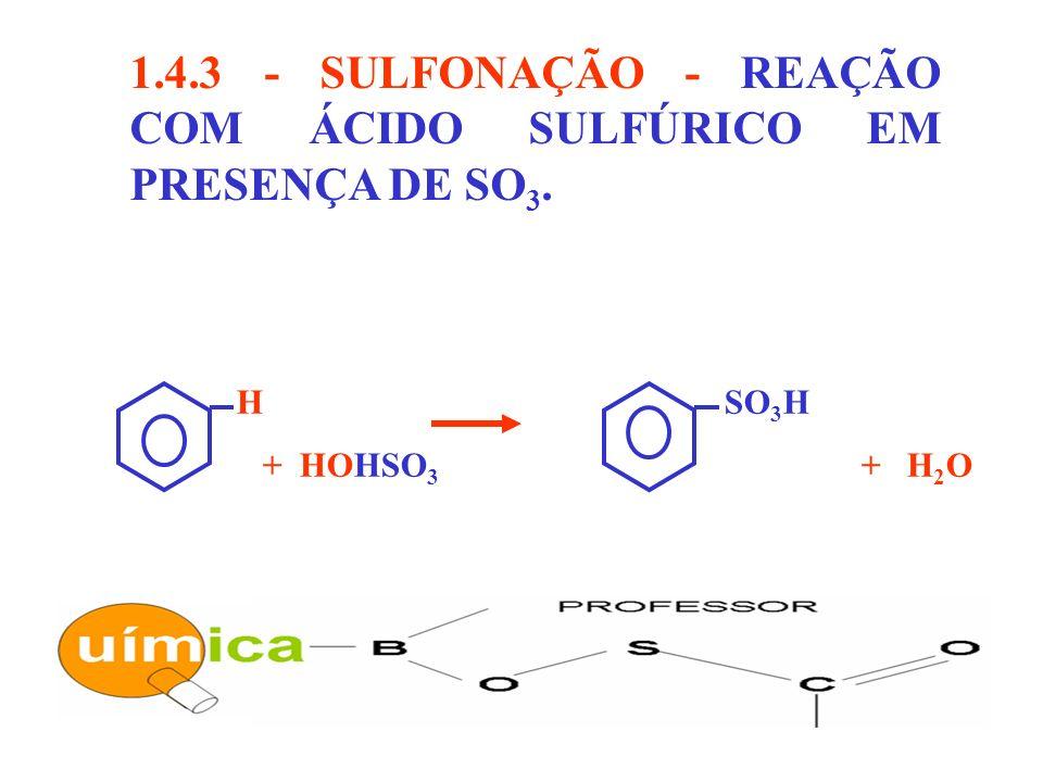 1.4.3 - SULFONAÇÃO - REAÇÃO COM ÁCIDO SULFÚRICO EM PRESENÇA DE SO3.