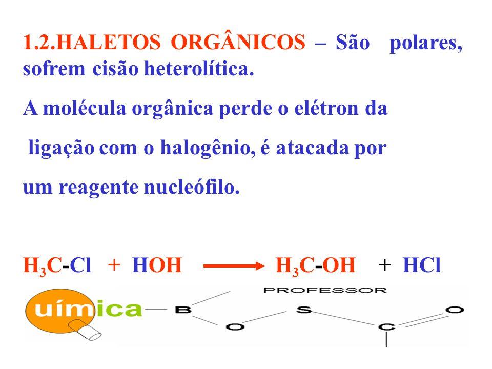 1.2.HALETOS ORGÂNICOS – São polares, sofrem cisão heterolítica.