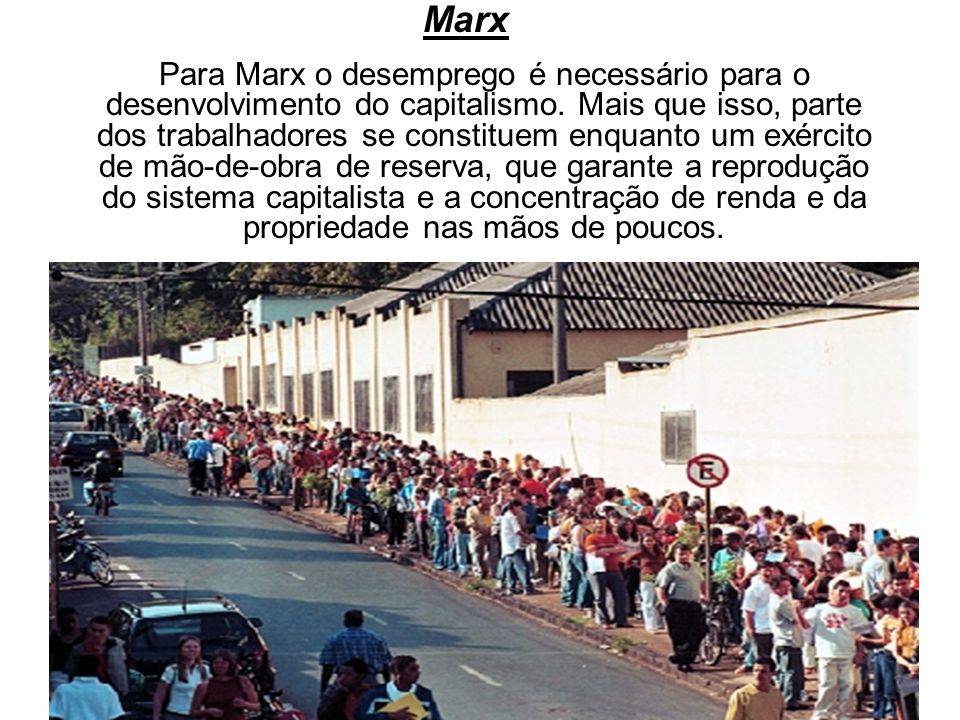 Marx Para Marx o desemprego é necessário para o desenvolvimento do capitalismo.