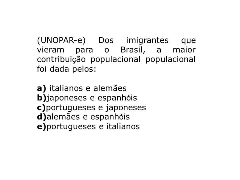 (UNOPAR-e) Dos imigrantes que vieram para o Brasil, a maior contribuição populacional populacional foi dada pelos: