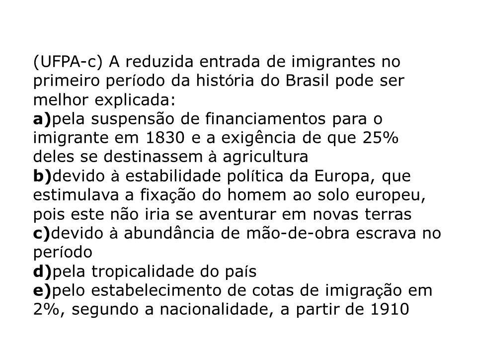 (UFPA-c) A reduzida entrada de imigrantes no primeiro período da história do Brasil pode ser melhor explicada: a)pela suspensão de financiamentos para o imigrante em 1830 e a exigência de que 25% deles se destinassem à agricultura b)devido à estabilidade política da Europa, que estimulava a fixação do homem ao solo europeu, pois este não iria se aventurar em novas terras c)devido à abundância de mão-de-obra escrava no período