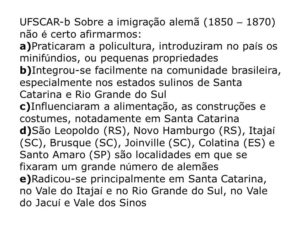 UFSCAR-b Sobre a imigração alemã (1850 – 1870) não é certo afirmarmos: a)Praticaram a policultura, introduziram no país os minifúndios, ou pequenas propriedades b)Integrou-se facilmente na comunidade brasileira, especialmente nos estados sulinos de Santa Catarina e Rio Grande do Sul c)Influenciaram a alimentação, as construções e costumes, notadamente em Santa Catarina d)São Leopoldo (RS), Novo Hamburgo (RS), Itajaí (SC), Brusque (SC), Joinville (SC), Colatina (ES) e Santo Amaro (SP) são localidades em que se fixaram um grande número de alemães e)Radicou-se principalmente em Santa Catarina, no Vale do Itajaí e no Rio Grande do Sul, no Vale do Jacuí e Vale dos Sinos