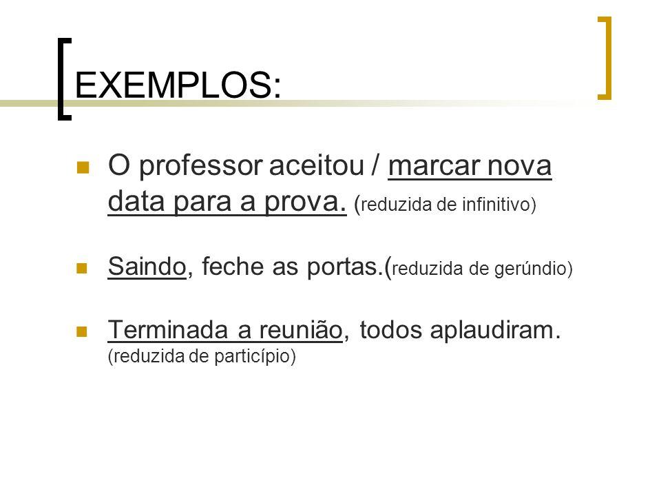 EXEMPLOS:O professor aceitou / marcar nova data para a prova. (reduzida de infinitivo) Saindo, feche as portas.(reduzida de gerúndio)