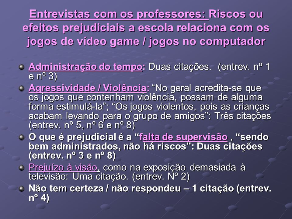 Entrevistas com os professores: Riscos ou efeitos prejudiciais a escola relaciona com os jogos de vídeo game / jogos no computador