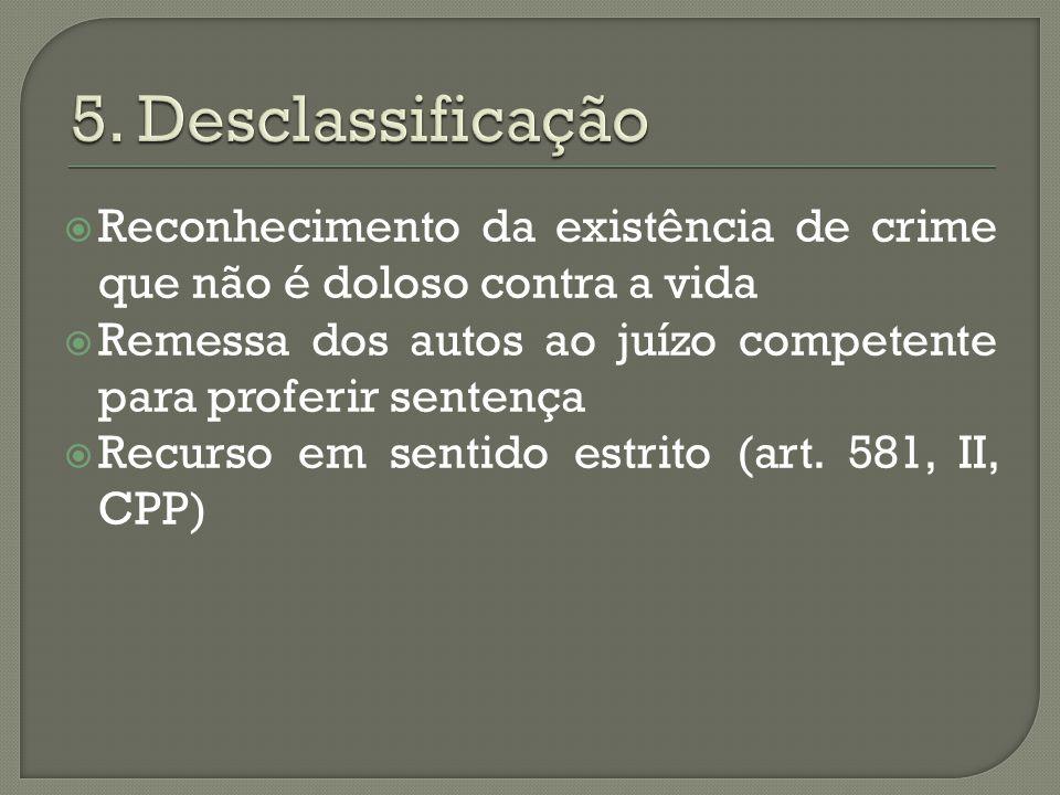 5. Desclassificação Reconhecimento da existência de crime que não é doloso contra a vida.