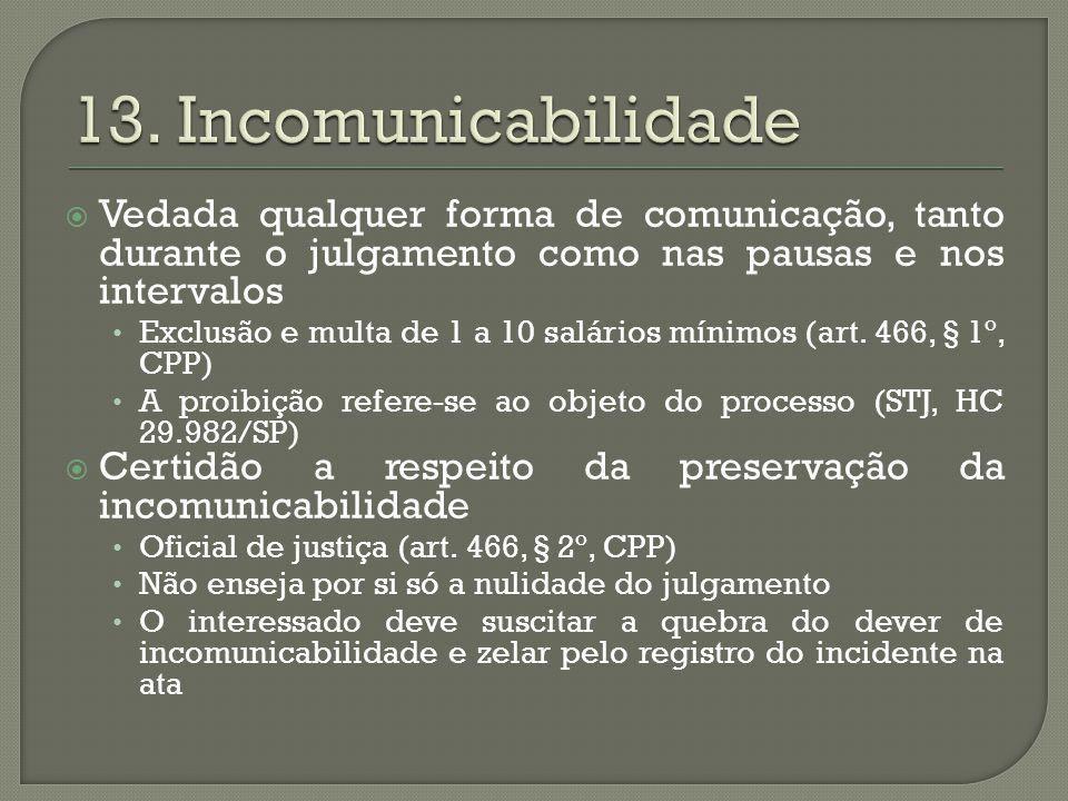 13. Incomunicabilidade Vedada qualquer forma de comunicação, tanto durante o julgamento como nas pausas e nos intervalos.