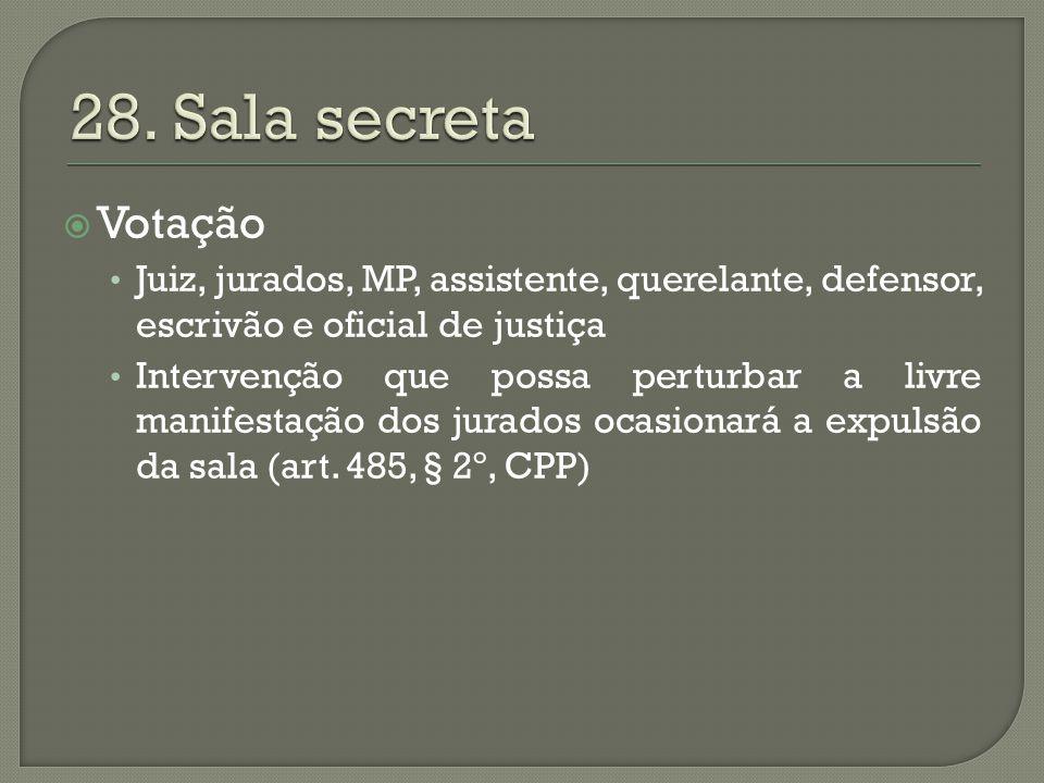 28. Sala secreta Votação. Juiz, jurados, MP, assistente, querelante, defensor, escrivão e oficial de justiça.