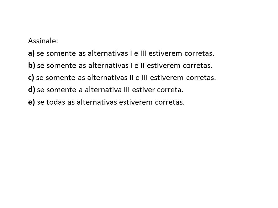 Assinale: a) se somente as alternativas I e III estiverem corretas. b) se somente as alternativas I e II estiverem corretas.