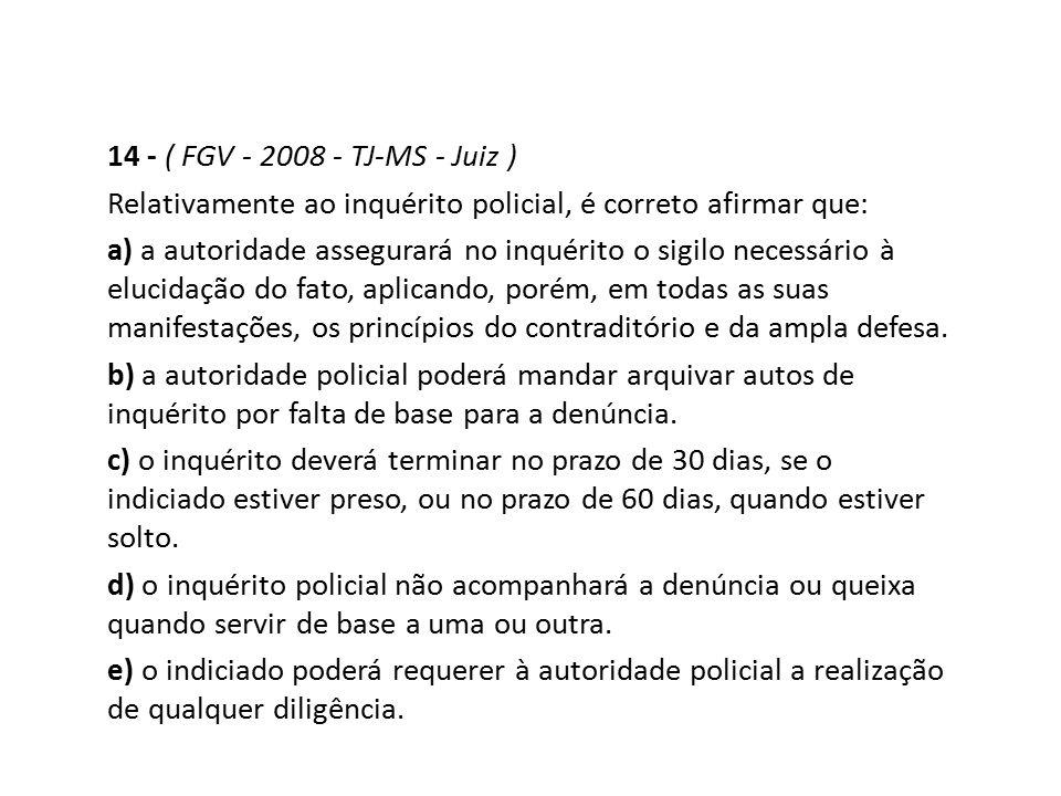 14 - ( FGV - 2008 - TJ-MS - Juiz ) Relativamente ao inquérito policial, é correto afirmar que:
