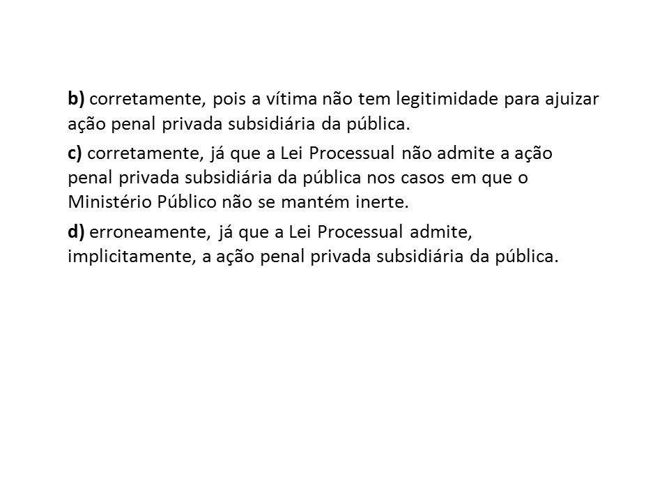 b) corretamente, pois a vítima não tem legitimidade para ajuizar ação penal privada subsidiária da pública.