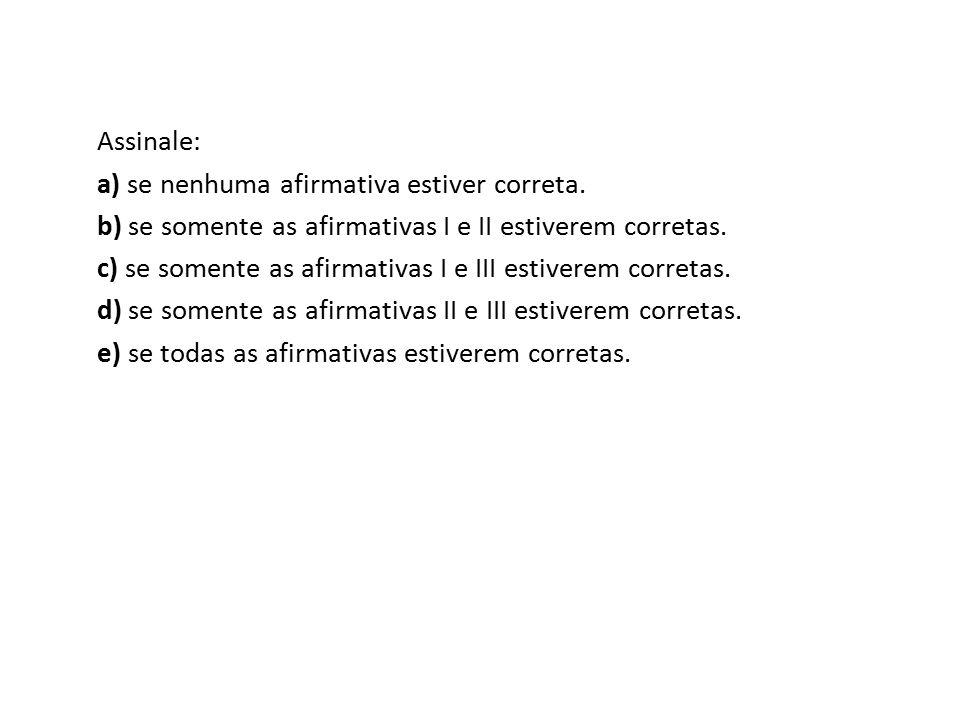 Assinale: a) se nenhuma afirmativa estiver correta. b) se somente as afirmativas I e II estiverem corretas.