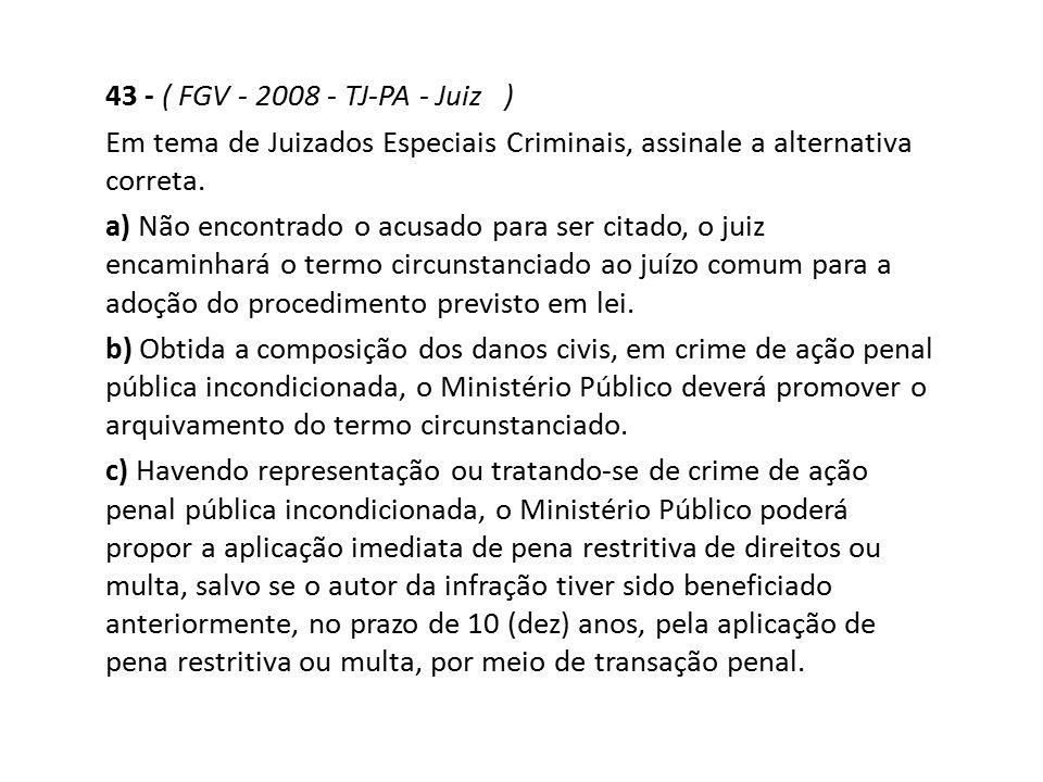 43 - ( FGV - 2008 - TJ-PA - Juiz ) Em tema de Juizados Especiais Criminais, assinale a alternativa correta.