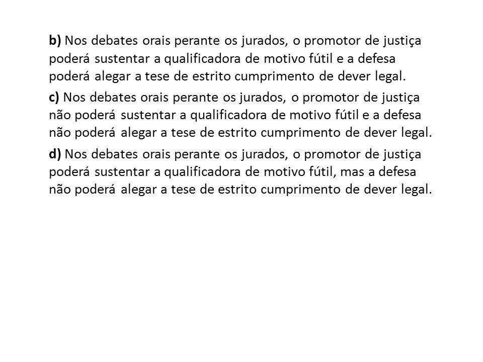 b) Nos debates orais perante os jurados, o promotor de justiça poderá sustentar a qualificadora de motivo fútil e a defesa poderá alegar a tese de estrito cumprimento de dever legal.