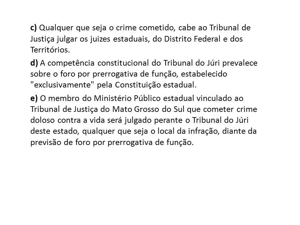 c) Qualquer que seja o crime cometido, cabe ao Tribunal de Justiça julgar os juizes estaduais, do Distrito Federal e dos Territórios.