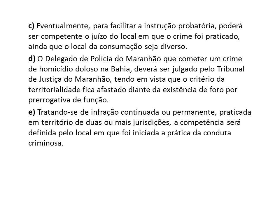 c) Eventualmente, para facilitar a instrução probatória, poderá ser competente o juízo do local em que o crime foi praticado, ainda que o local da consumação seja diverso.