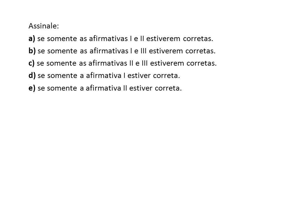 Assinale: a) se somente as afirmativas I e II estiverem corretas. b) se somente as afirmativas I e III estiverem corretas.