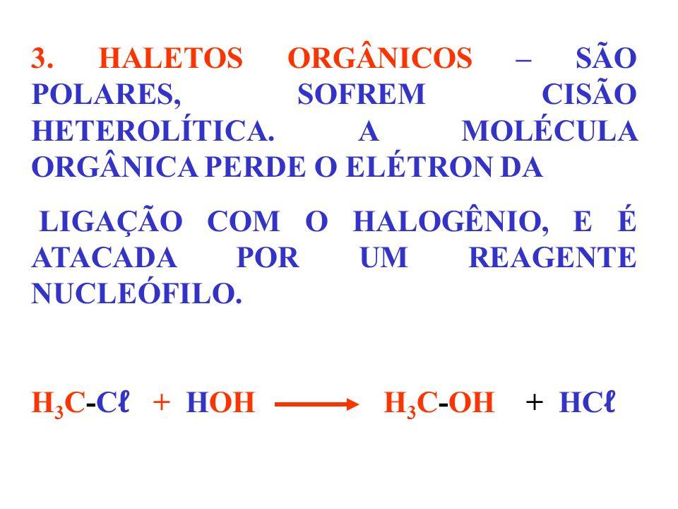 3. HALETOS ORGÂNICOS – SÃO POLARES, SOFREM CISÃO HETEROLÍTICA