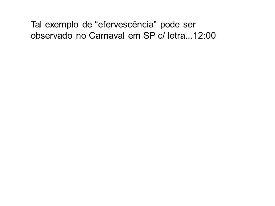 Tal exemplo de efervescência pode ser observado no Carnaval em SP c/ letra...12:00