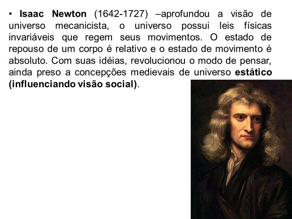 • Isaac Newton (1642-1727) –aprofundou a visão de universo mecanicista, o universo possui leis físicas invariáveis que regem seus movimentos.
