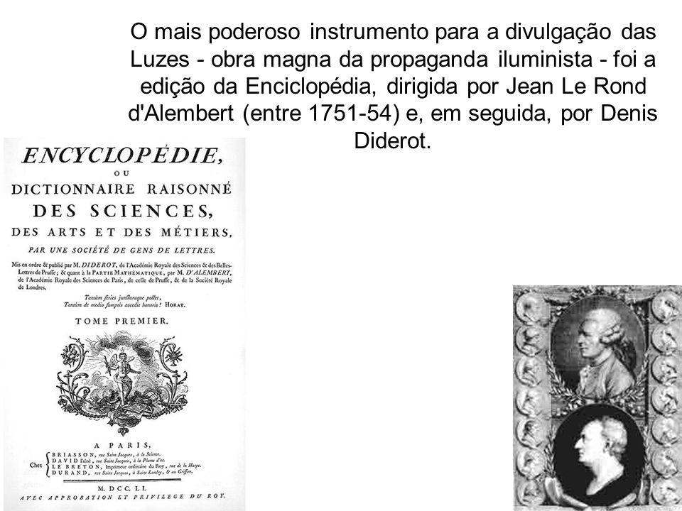 O mais poderoso instrumento para a divulgação das Luzes - obra magna da propaganda iluminista - foi a edição da Enciclopédia, dirigida por Jean Le Rond d Alembert (entre 1751-54) e, em seguida, por Denis Diderot.