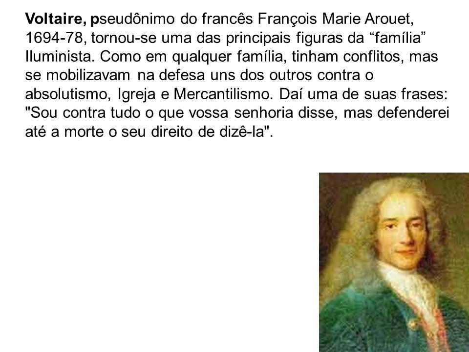 Voltaire, pseudônimo do francês François Marie Arouet, 1694-78, tornou-se uma das principais figuras da família Iluminista.