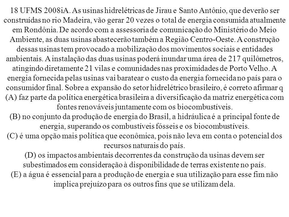 18 UFMS 2008iA. As usinas hidrelétricas de Jirau e Santo Antônio, que deverão ser construídas no rio Madeira, vão gerar 20 vezes o total de energia consumida atualmente em Rondônia. De acordo com a assessoria de comunicação do Ministério do Meio Ambiente, as duas usinas abastecerão também a Região Centro-Oeste. A construção dessas usinas tem provocado a mobilização dos movimentos sociais e entidades ambientais. A instalação das duas usinas poderá inundar uma área de 217 quilômetros, atingindo diretamente 21 vilas e comunidades nas proximidades de Porto Velho. A energia fornecida pelas usinas vai baratear o custo da energia fornecida no país para o consumidor final. Sobre a expansão do setor hidrelétrico brasileiro, é correto afirmar q