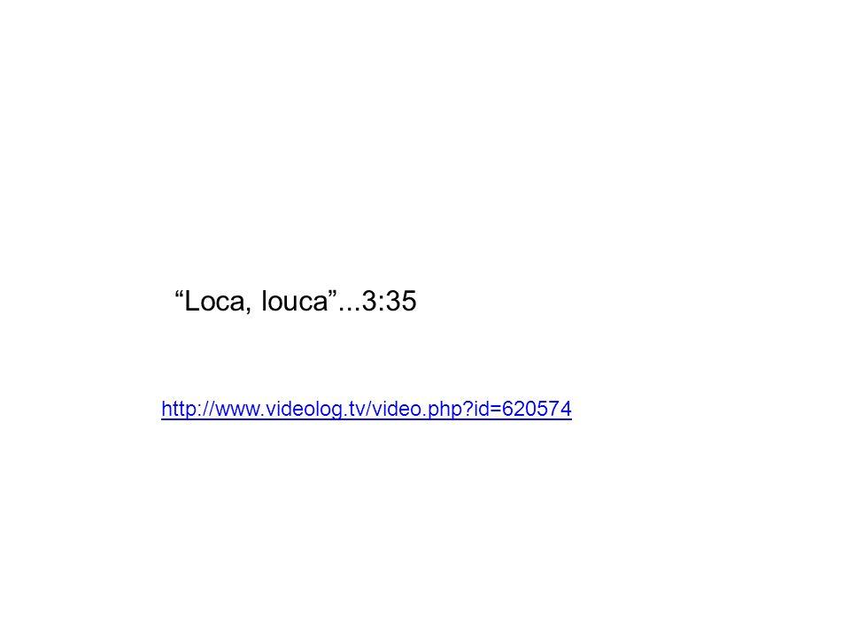 Loca, louca ...3:35 http://www.videolog.tv/video.php id=620574