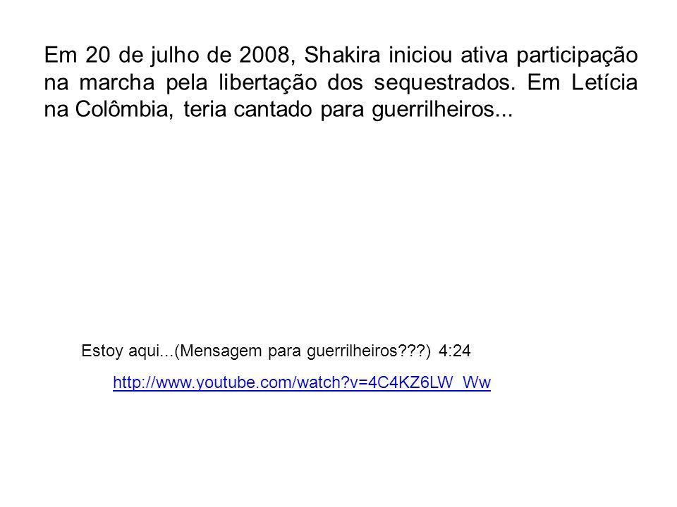 Em 20 de julho de 2008, Shakira iniciou ativa participação na marcha pela libertação dos sequestrados. Em Letícia na Colômbia, teria cantado para guerrilheiros...