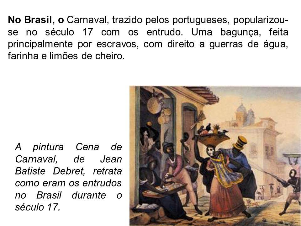 No Brasil, o Carnaval, trazido pelos portugueses, popularizou-se no século 17 com os entrudo. Uma bagunça, feita principalmente por escravos, com direito a guerras de água, farinha e limões de cheiro.