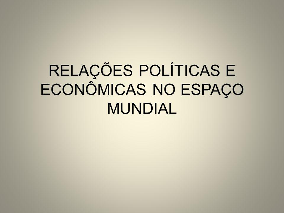 RELAÇÕES POLÍTICAS E ECONÔMICAS NO ESPAÇO MUNDIAL