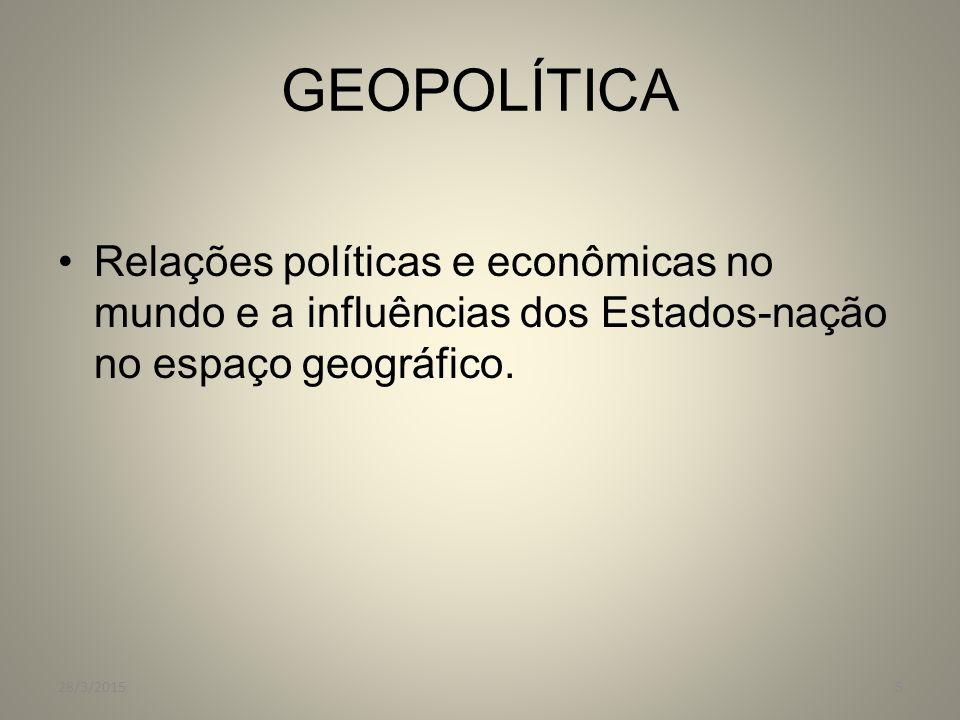 GEOPOLÍTICA Relações políticas e econômicas no mundo e a influências dos Estados-nação no espaço geográfico.