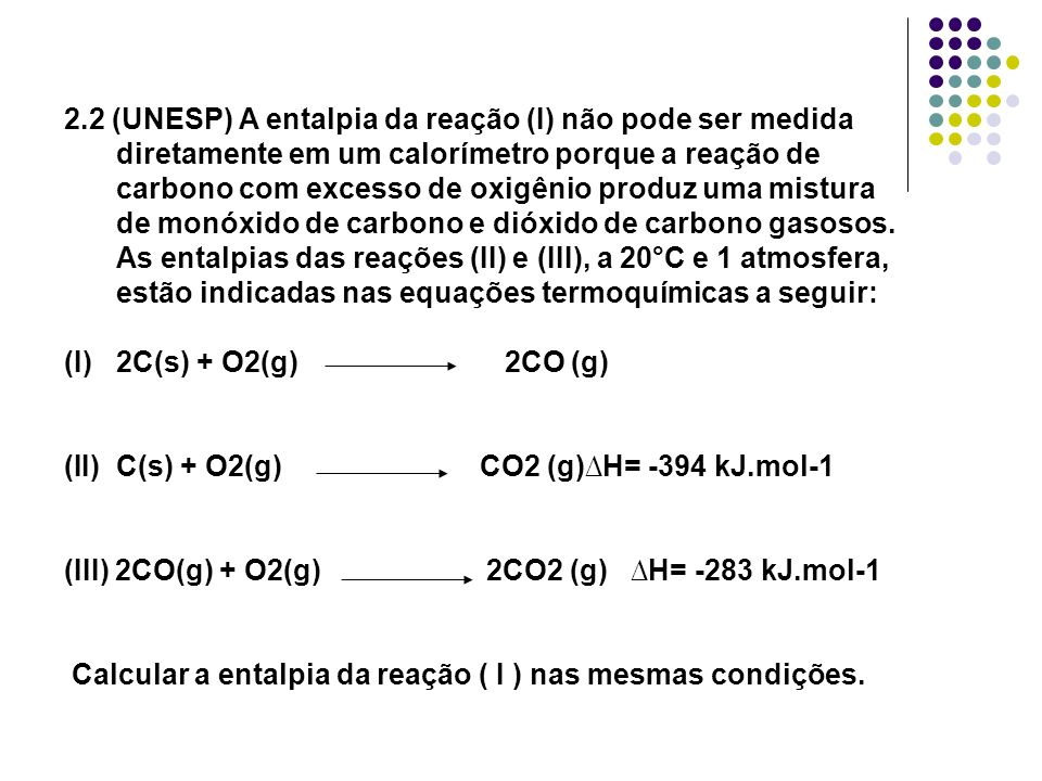 2.2 (UNESP) A entalpia da reação (I) não pode ser medida diretamente em um calorímetro porque a reação de carbono com excesso de oxigênio produz uma mistura de monóxido de carbono e dióxido de carbono gasosos. As entalpias das reações (II) e (III), a 20°C e 1 atmosfera, estão indicadas nas equações termoquímicas a seguir: