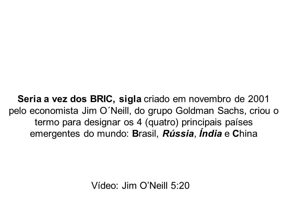 Seria a vez dos BRIC, sigla criado em novembro de 2001 pelo economista Jim O´Neill, do grupo Goldman Sachs, criou o termo para designar os 4 (quatro) principais países emergentes do mundo: Brasil, Rússia, Índia e China