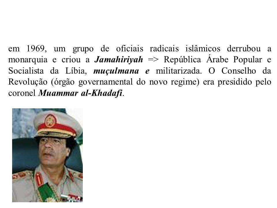 em 1969, um grupo de oficiais radicais islâmicos derrubou a monarquia e criou a Jamahiriyah => República Árabe Popular e Socialista da Líbia, muçulmana e militarizada.