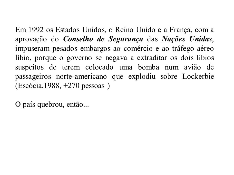 Em 1992 os Estados Unidos, o Reino Unido e a França, com a aprovação do Conselho de Segurança das Nações Unidas, impuseram pesados embargos ao comércio e ao tráfego aéreo líbio, porque o governo se negava a extraditar os dois líbios suspeitos de terem colocado uma bomba num avião de passageiros norte-americano que explodiu sobre Lockerbie (Escócia,1988, +270 pessoas )