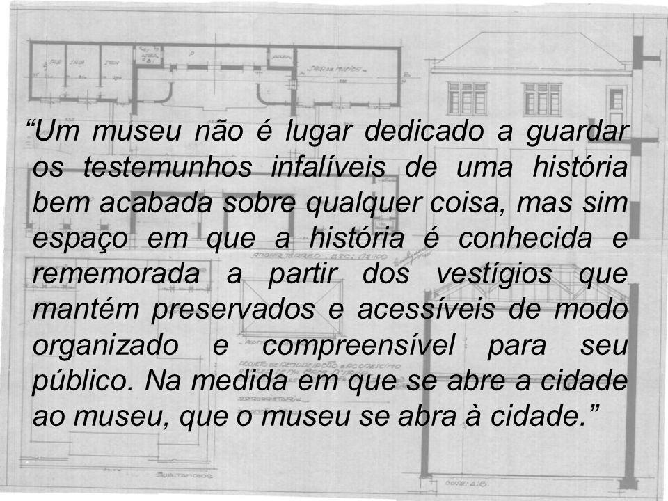 Um museu não é lugar dedicado a guardar os testemunhos infalíveis de uma história bem acabada sobre qualquer coisa, mas sim espaço em que a história é conhecida e rememorada a partir dos vestígios que mantém preservados e acessíveis de modo organizado e compreensível para seu público.