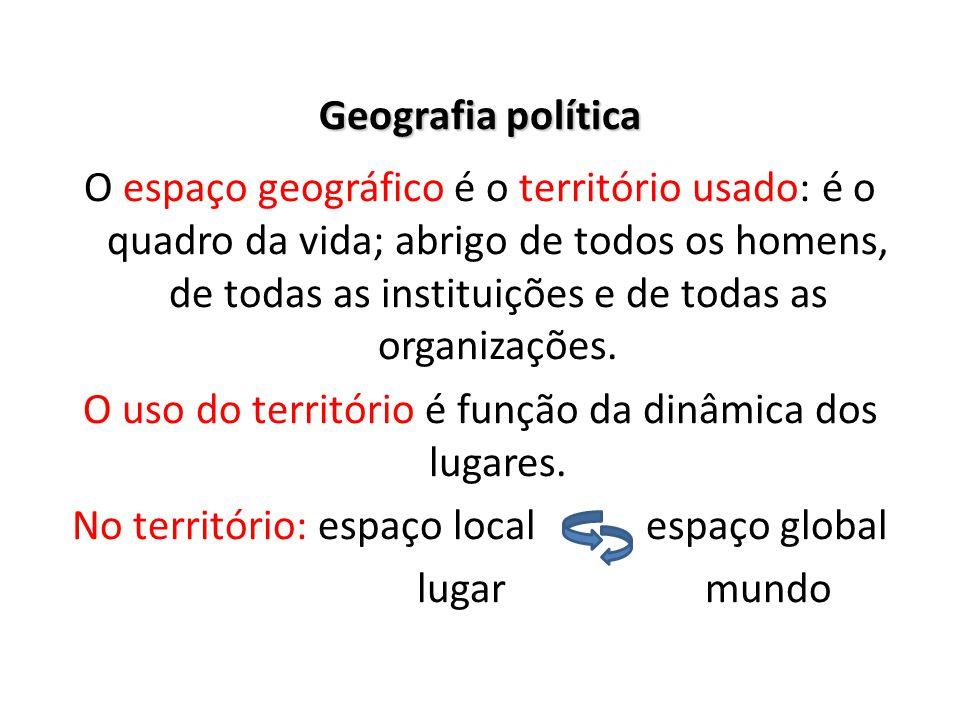 Geografia política O espaço geográfico é o território usado: é o quadro da vida; abrigo de todos os homens, de todas as instituições e de todas as organizações.