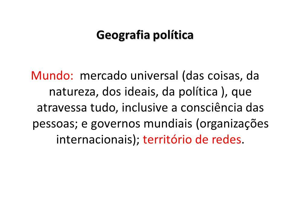 Geografia política Mundo: mercado universal (das coisas, da natureza, dos ideais, da política ), que atravessa tudo, inclusive a consciência das pessoas; e governos mundiais (organizações internacionais); território de redes.
