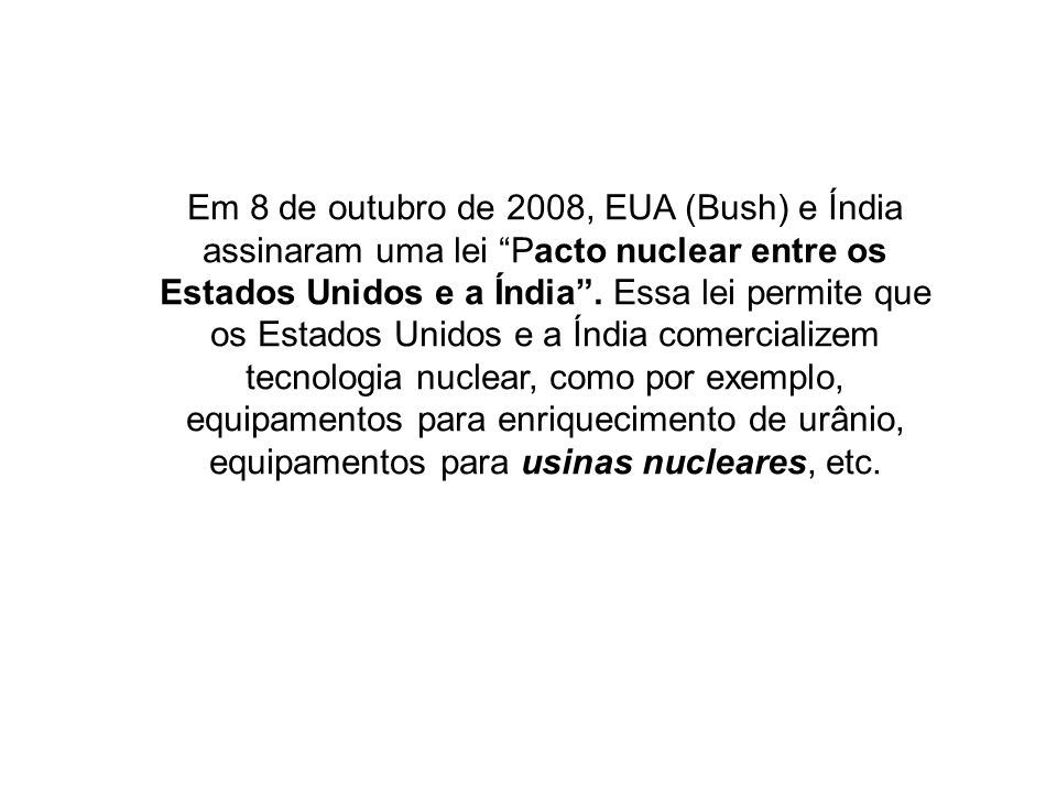 Em 8 de outubro de 2008, EUA (Bush) e Índia assinaram uma lei Pacto nuclear entre os Estados Unidos e a Índia .