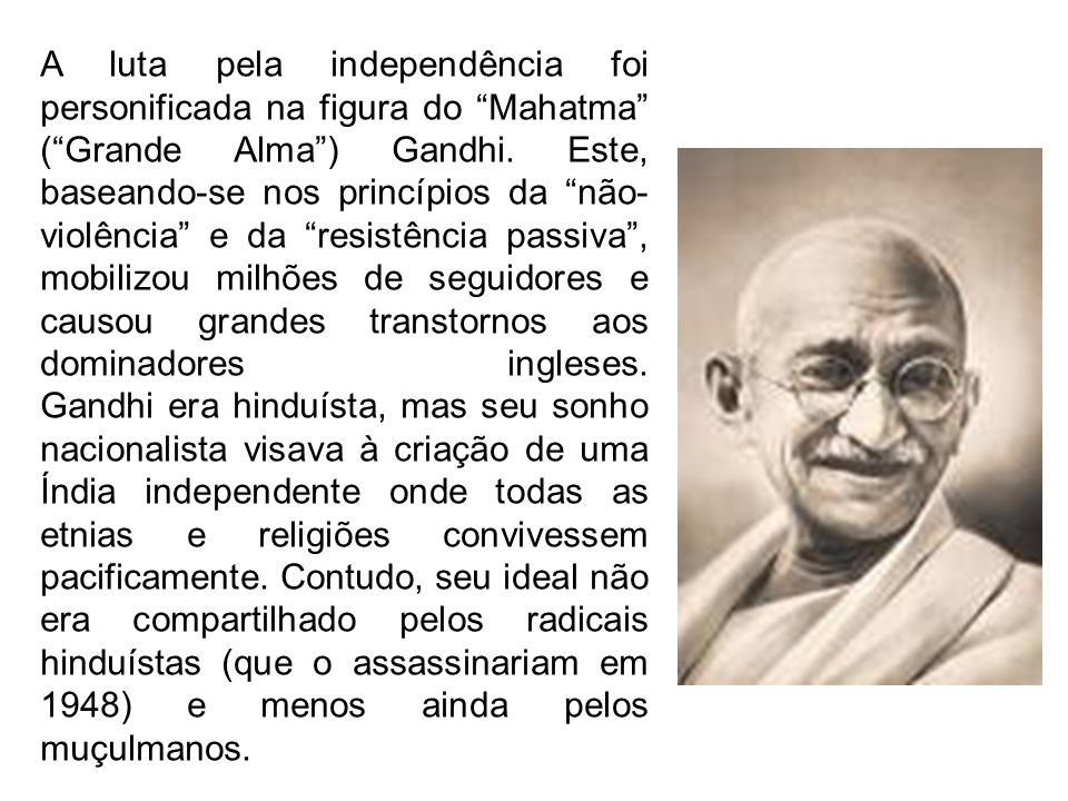 A luta pela independência foi personificada na figura do Mahatma ( Grande Alma ) Gandhi.