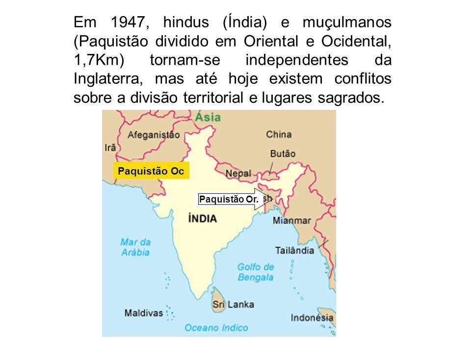 Em 1947, hindus (Índia) e muçulmanos (Paquistão dividido em Oriental e Ocidental, 1,7Km) tornam-se independentes da Inglaterra, mas até hoje existem conflitos sobre a divisão territorial e lugares sagrados.