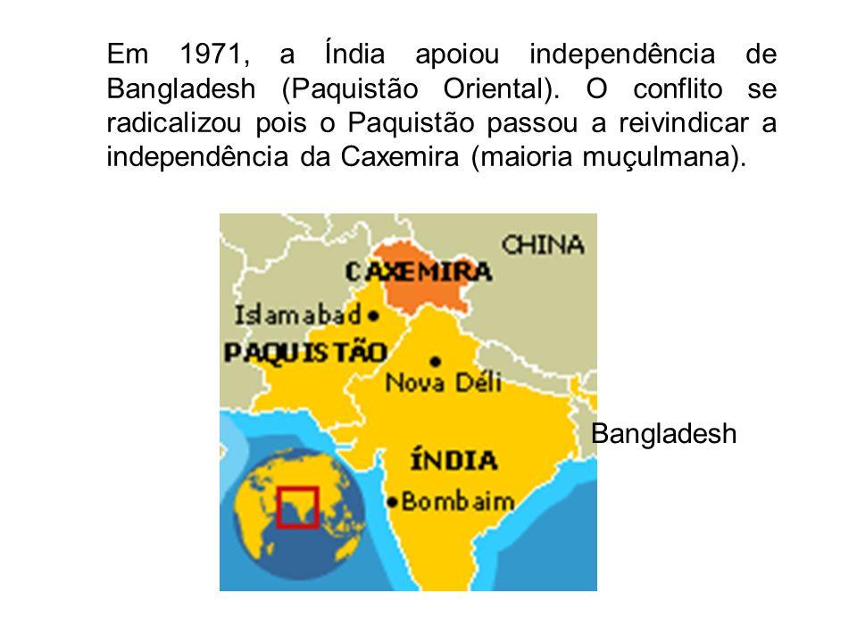 Em 1971, a Índia apoiou independência de Bangladesh (Paquistão Oriental). O conflito se radicalizou pois o Paquistão passou a reivindicar a independência da Caxemira (maioria muçulmana).