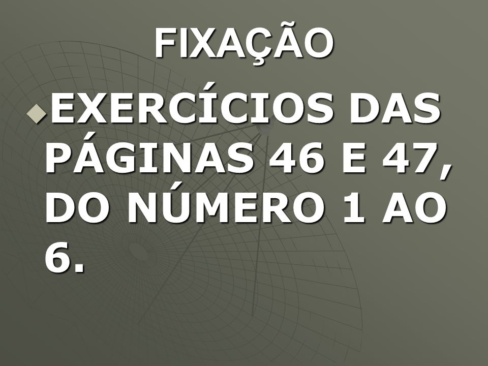 FIXAÇÃO EXERCÍCIOS DAS PÁGINAS 46 E 47, DO NÚMERO 1 AO 6.