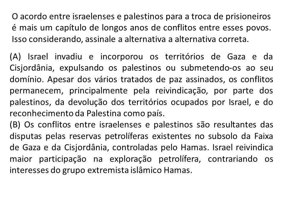 O acordo entre israelenses e palestinos para a troca de prisioneiros é mais um capítulo de longos anos de conflitos entre esses povos. Isso considerando, assinale a alternativa a alternativa correta.