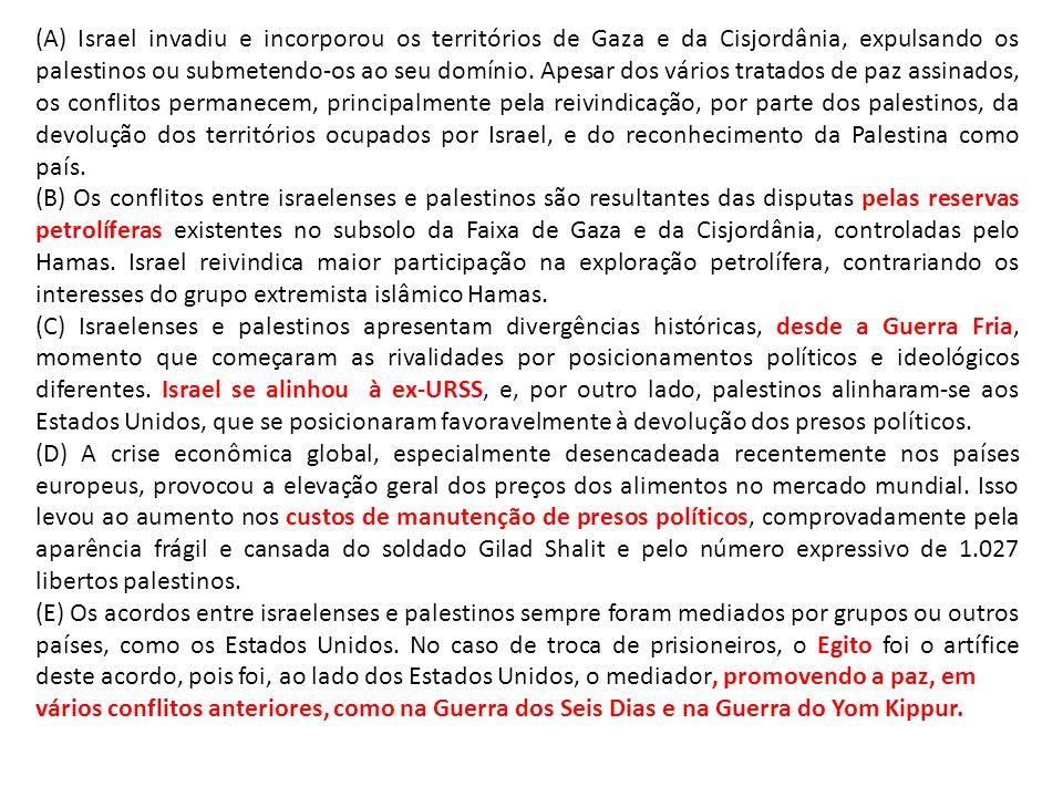 (A) Israel invadiu e incorporou os territórios de Gaza e da Cisjordânia, expulsando os palestinos ou submetendo-os ao seu domínio. Apesar dos vários tratados de paz assinados, os conflitos permanecem, principalmente pela reivindicação, por parte dos palestinos, da devolução dos territórios ocupados por Israel, e do reconhecimento da Palestina como país.