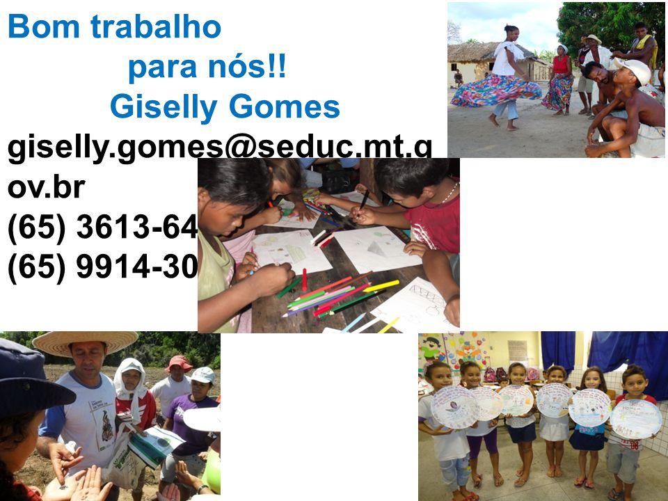 Bom trabalho para nós!! Giselly Gomes giselly.gomes@seduc.mt.gov.br (65) 3613-6475 (65) 9914-3062
