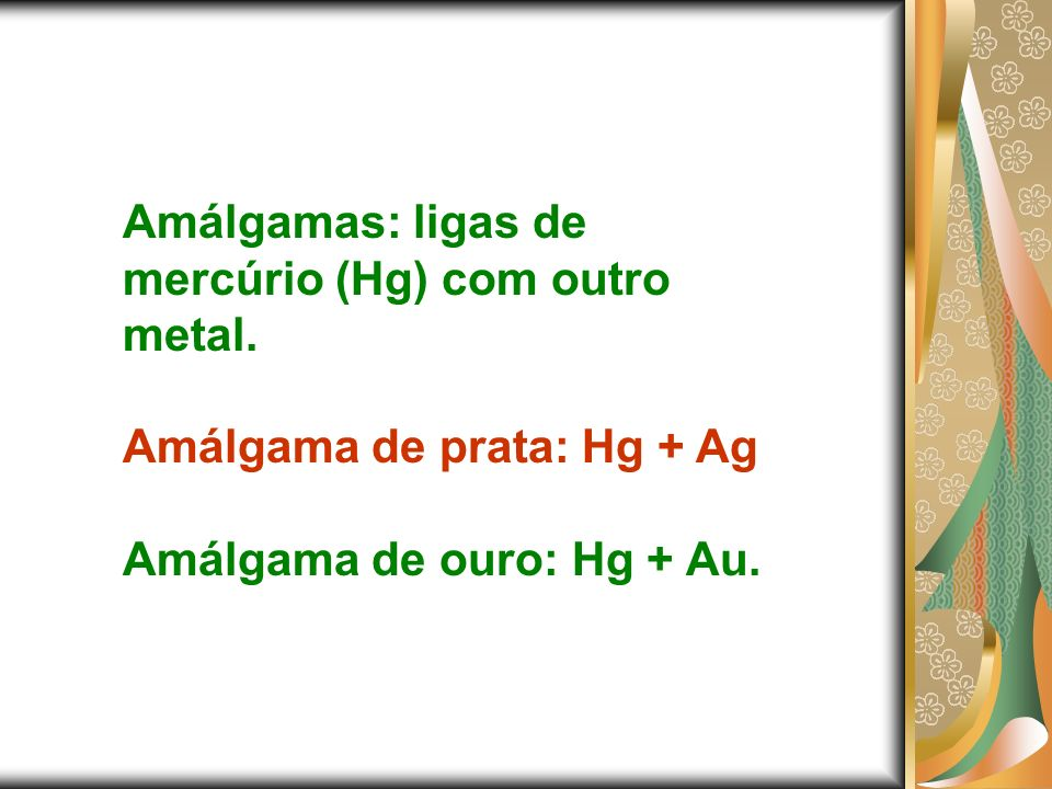 Amálgamas: ligas de mercúrio (Hg) com outro metal.