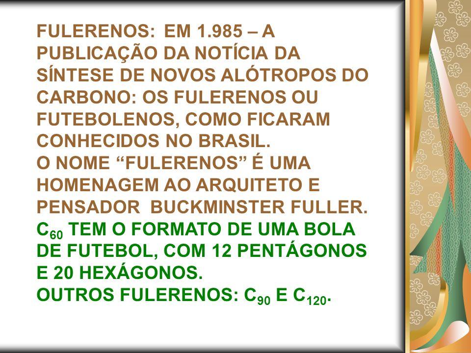 FULERENOS: EM 1.985 – A PUBLICAÇÃO DA NOTÍCIA DA SÍNTESE DE NOVOS ALÓTROPOS DO CARBONO: OS FULERENOS OU FUTEBOLENOS, COMO FICARAM CONHECIDOS NO BRASIL.